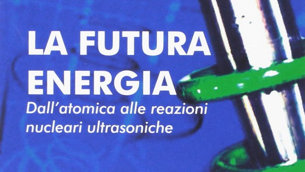 La Futura Energia. Dall'Atomica alle Reazioni Nucleari Ultrasoniche di Fabio Cardone